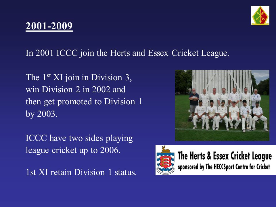 2001-2009 In 2001 ICCC join the Herts and Essex Cricket League.