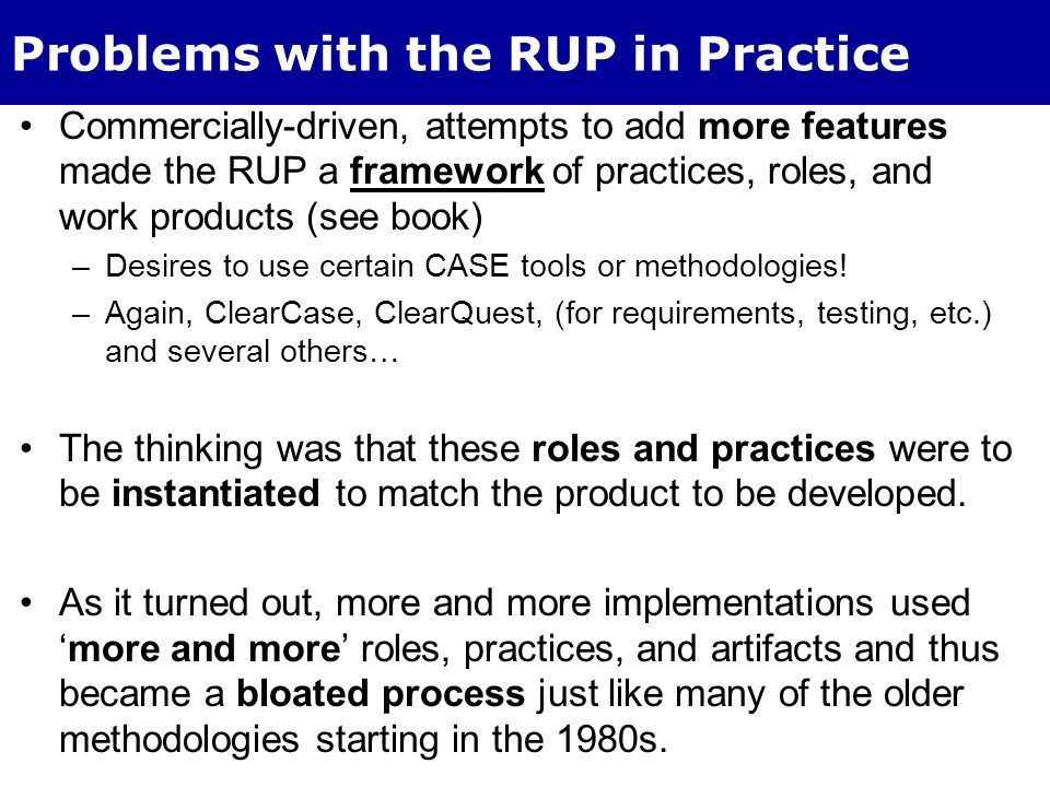 RUP Improvements Attempts to –emphasize core values and to –Get to a set of minimal core disciplines to leverage the UP architecture have helped But the RUP, as implemented in most cases, is viewed as a documentation-centric methodology.