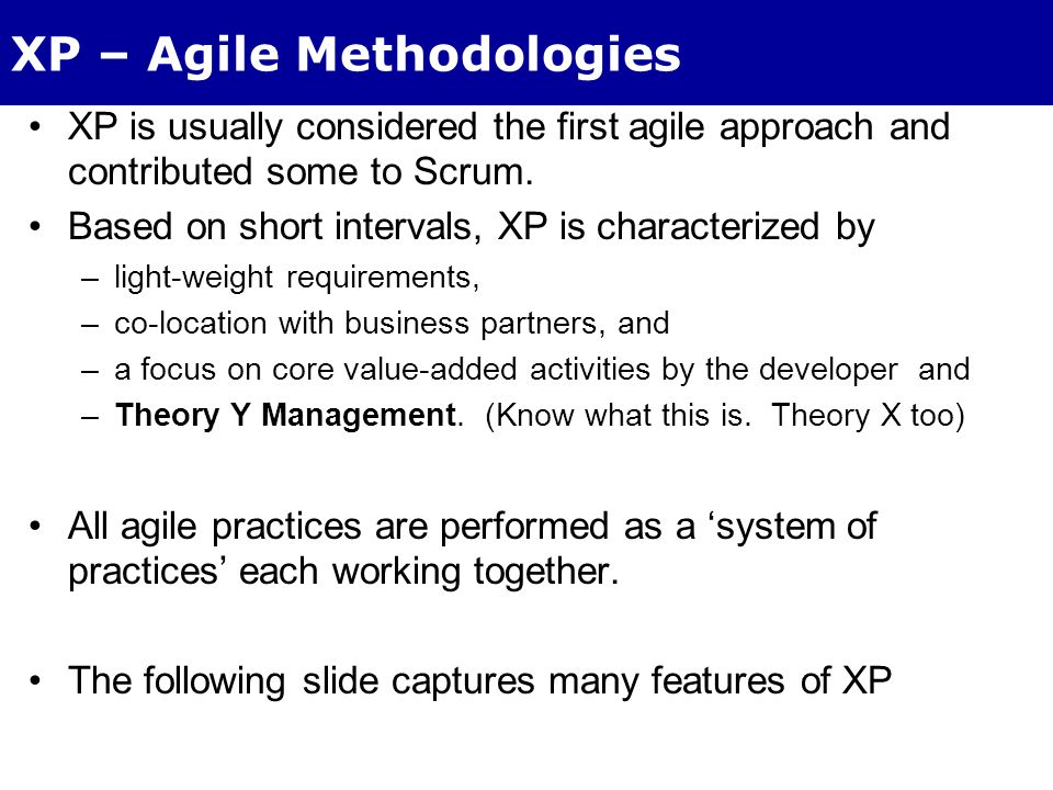 XP – Agile Methodologies XP is usually considered the first agile approach and contributed some to Scrum.
