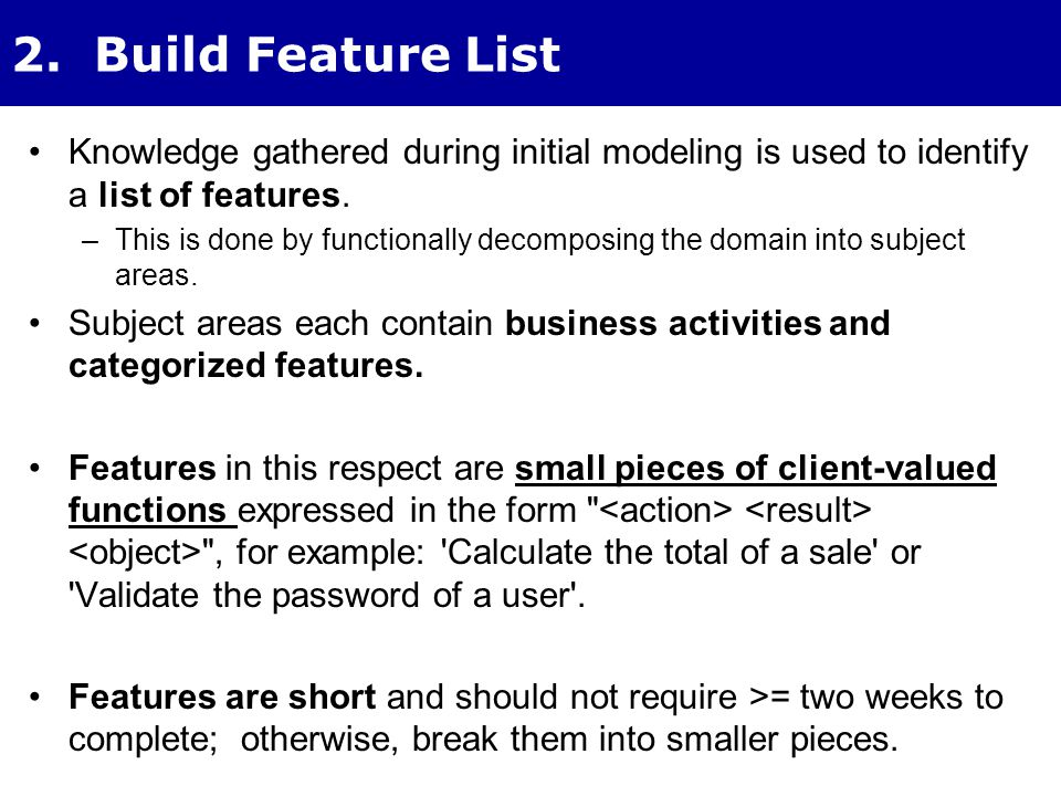 2. Build Feature List Knowledge gathered during initial modeling is used to identify a list of features. –This is done by functionally decomposing the