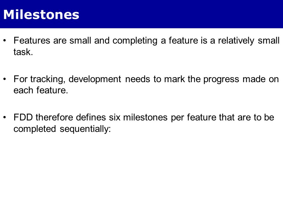 Milestones per Feature The first three milestones completed during Design By Feature activity Last three completed during Build By Feature activity To help with tracking, a percentage complete is assigned to each milestone.