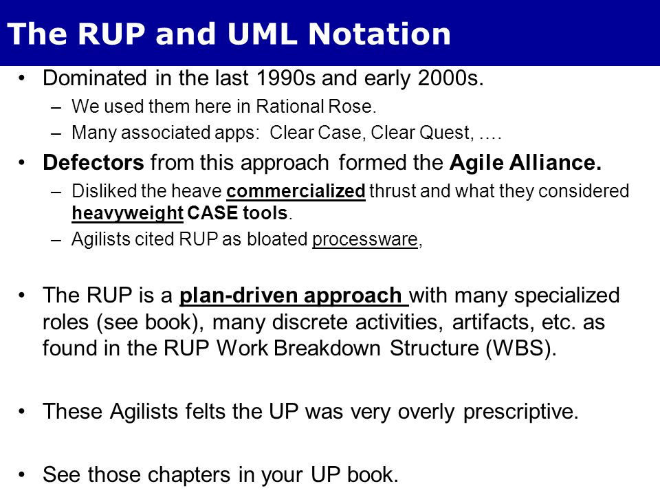 The RUP and UML Notation Dominated in the last 1990s and early 2000s. –We used them here in Rational Rose. –Many associated apps: Clear Case, Clear Qu