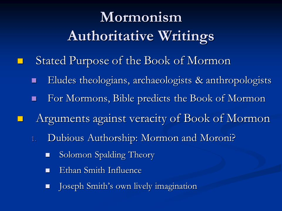 Mormonism Authoritative Writings Stated Purpose of the Book of Mormon Stated Purpose of the Book of Mormon Eludes theologians, archaeologists & anthropologists Eludes theologians, archaeologists & anthropologists For Mormons, Bible predicts the Book of Mormon For Mormons, Bible predicts the Book of Mormon Arguments against veracity of Book of Mormon Arguments against veracity of Book of Mormon 1.