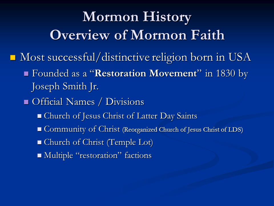 Mormon History Overview of Mormon Faith Most successful/distinctive religion born in USA Most successful/distinctive religion born in USA Founded as a Restoration Movement in 1830 by Joseph Smith Jr.
