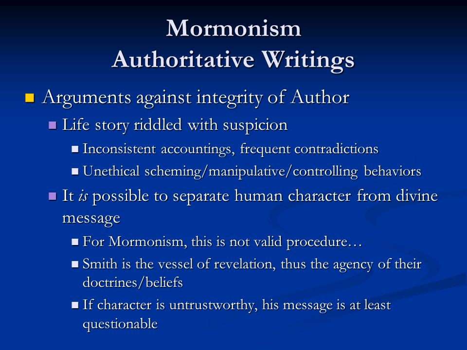 Mormonism Authoritative Writings Arguments against integrity of Author Arguments against integrity of Author Life story riddled with suspicion Life story riddled with suspicion Inconsistent accountings, frequent contradictions Inconsistent accountings, frequent contradictions Unethical scheming/manipulative/controlling behaviors Unethical scheming/manipulative/controlling behaviors It is possible to separate human character from divine message It is possible to separate human character from divine message For Mormonism, this is not valid procedure… For Mormonism, this is not valid procedure… Smith is the vessel of revelation, thus the agency of their doctrines/beliefs Smith is the vessel of revelation, thus the agency of their doctrines/beliefs If character is untrustworthy, his message is at least questionable If character is untrustworthy, his message is at least questionable
