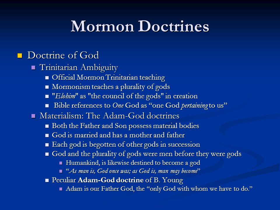 Mormon Doctrines Doctrine of God Doctrine of God Trinitarian Ambiguity Trinitarian Ambiguity Official Mormon Trinitarian teaching Official Mormon Trinitarian teaching Mormonism teaches a plurality of gods Mormonism teaches a plurality of gods Elohim as the council of the gods in creation Elohim as the council of the gods in creation Bible references to One God as one God pertaining to us Bible references to One God as one God pertaining to us Materialism: The Adam-God doctrines Materialism: The Adam-God doctrines Both the Father and Son possess material bodies Both the Father and Son possess material bodies God is married and has a mother and father God is married and has a mother and father Each god is begotten of other gods in succession Each god is begotten of other gods in succession God and the plurality of gods were men before they were gods God and the plurality of gods were men before they were gods Humankind, is likewise destined to become a god Humankind, is likewise destined to become a god As man is, God once was; as God is, man may become As man is, God once was; as God is, man may become Peculiar Adam-God doctrine of B.