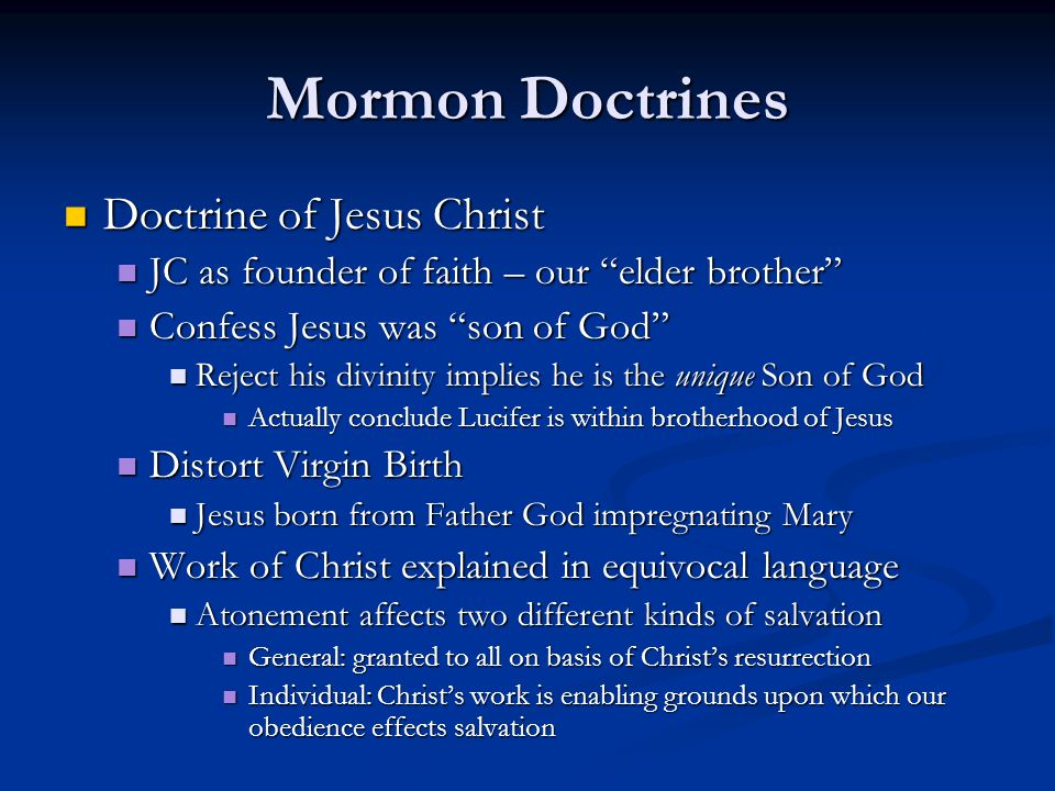 Mormon Doctrines Doctrine of Jesus Christ Doctrine of Jesus Christ JC as founder of faith – our elder brother JC as founder of faith – our elder brother Confess Jesus was son of God Confess Jesus was son of God Reject his divinity implies he is the unique Son of God Reject his divinity implies he is the unique Son of God Actually conclude Lucifer is within brotherhood of Jesus Actually conclude Lucifer is within brotherhood of Jesus Distort Virgin Birth Distort Virgin Birth Jesus born from Father God impregnating Mary Jesus born from Father God impregnating Mary Work of Christ explained in equivocal language Work of Christ explained in equivocal language Atonement affects two different kinds of salvation Atonement affects two different kinds of salvation General: granted to all on basis of Christ's resurrection General: granted to all on basis of Christ's resurrection Individual: Christ's work is enabling grounds upon which our obedience effects salvation Individual: Christ's work is enabling grounds upon which our obedience effects salvation