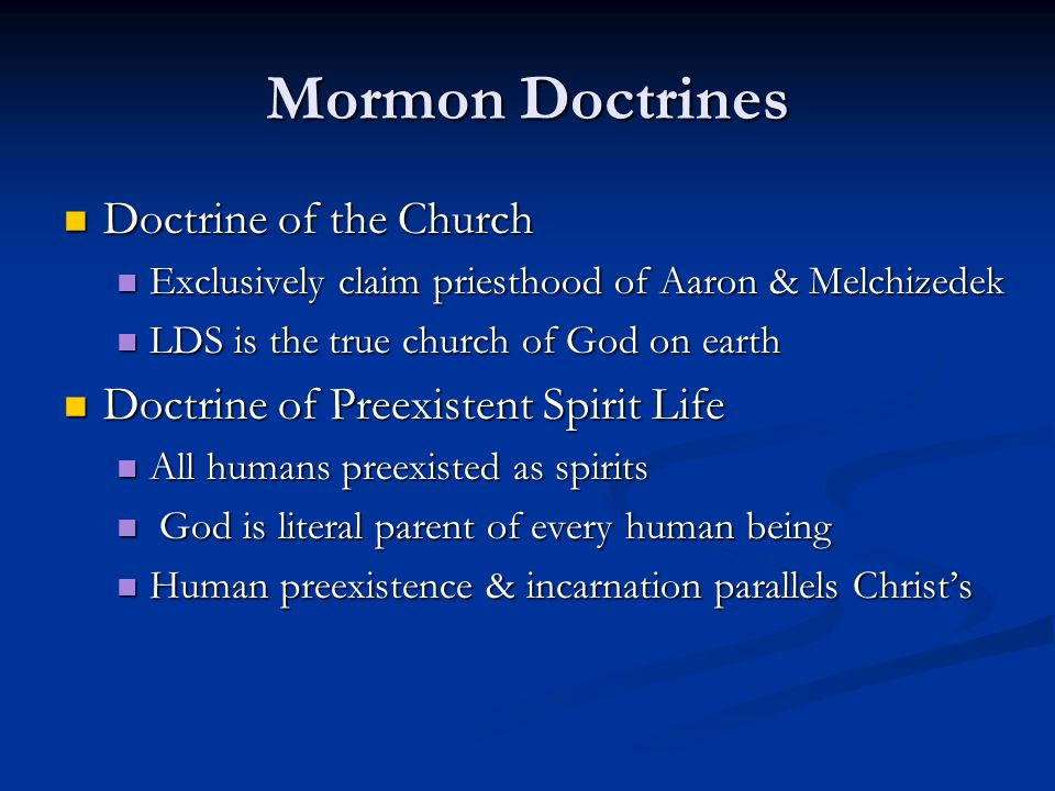 Mormon Doctrines Doctrine of the Church Doctrine of the Church Exclusively claim priesthood of Aaron & Melchizedek Exclusively claim priesthood of Aaron & Melchizedek LDS is the true church of God on earth LDS is the true church of God on earth Doctrine of Preexistent Spirit Life Doctrine of Preexistent Spirit Life All humans preexisted as spirits All humans preexisted as spirits God is literal parent of every human being God is literal parent of every human being Human preexistence & incarnation parallels Christ's Human preexistence & incarnation parallels Christ's