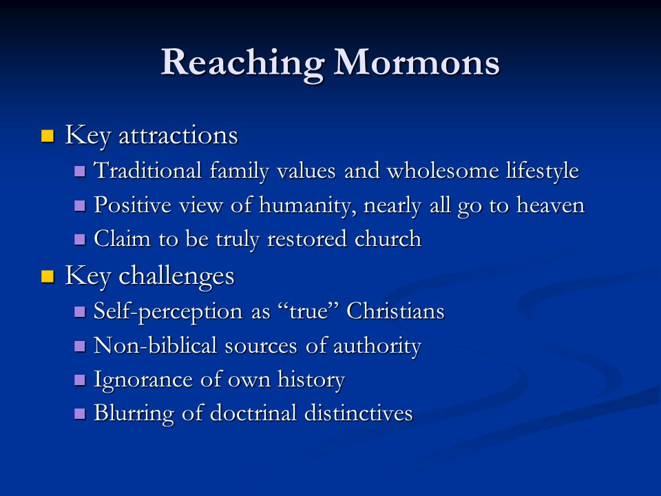 Reaching Mormons Key attractions Key attractions Traditional family values and wholesome lifestyle Traditional family values and wholesome lifestyle Positive view of humanity, nearly all go to heaven Positive view of humanity, nearly all go to heaven Claim to be truly restored church Claim to be truly restored church Key challenges Key challenges Self-perception as true Christians Self-perception as true Christians Non-biblical sources of authority Non-biblical sources of authority Ignorance of own history Ignorance of own history Blurring of doctrinal distinctives Blurring of doctrinal distinctives