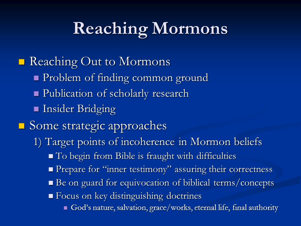 Reaching Mormons Reaching Out to Mormons Reaching Out to Mormons Problem of finding common ground Problem of finding common ground Publication of scholarly research Publication of scholarly research Insider Bridging Insider Bridging Some strategic approaches Some strategic approaches 1) Target points of incoherence in Mormon beliefs To begin from Bible is fraught with difficulties To begin from Bible is fraught with difficulties Prepare for inner testimony assuring their correctness Prepare for inner testimony assuring their correctness Be on guard for equivocation of biblical terms/concepts Be on guard for equivocation of biblical terms/concepts Focus on key distinguishing doctrines Focus on key distinguishing doctrines God's nature, salvation, grace/works, eternal life, final authority God's nature, salvation, grace/works, eternal life, final authority