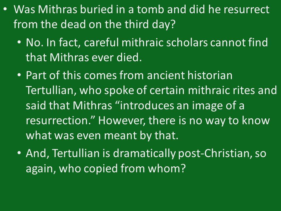 Was Mithras buried in a tomb and did he resurrect from the dead on the third day? No. In fact, careful mithraic scholars cannot find that Mithras ever
