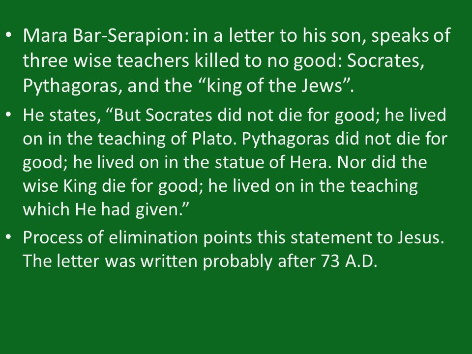 "Mara Bar-Serapion: in a letter to his son, speaks of three wise teachers killed to no good: Socrates, Pythagoras, and the ""king of the Jews"". He state"