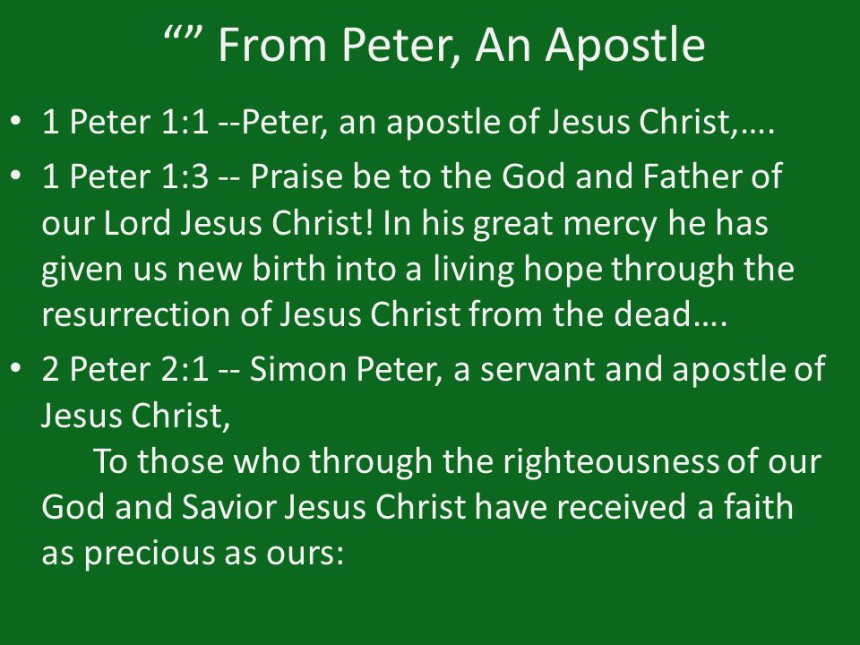 """"" From Peter, An Apostle 1 Peter 1:1 --Peter, an apostle of Jesus Christ,…. 1 Peter 1:3 -- Praise be to the God and Father of our Lord Jesus Christ!"