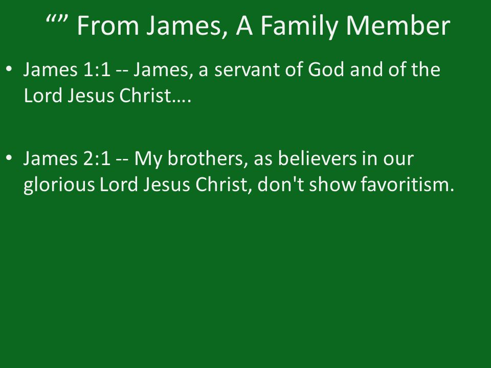 """"" From James, A Family Member James 1:1 -- James, a servant of God and of the Lord Jesus Christ…. James 2:1 -- My brothers, as believers in our glori"
