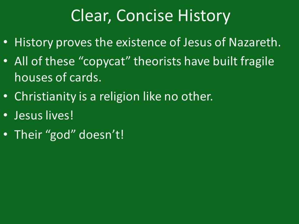"Clear, Concise History History proves the existence of Jesus of Nazareth. All of these ""copycat"" theorists have built fragile houses of cards. Christi"