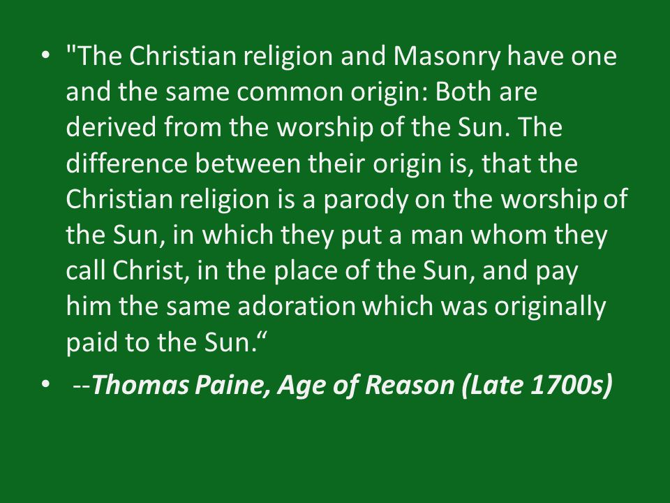 The Christian religion and Masonry have one and the same common origin: Both are derived from the worship of the Sun.