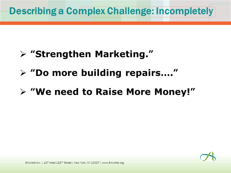 Describing a Complex Challenge: Incompletely  Strengthen Marketing.  Do more building repairs….  We need to Raise More Money! EmcArts Inc.