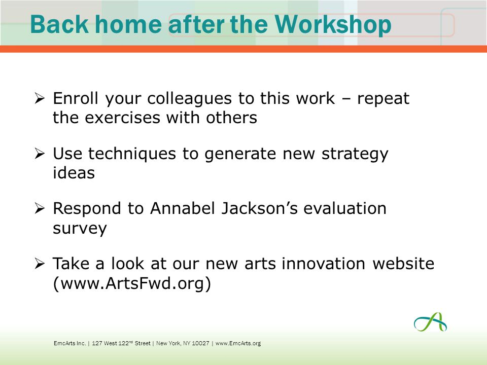 Back home after the Workshop  Enroll your colleagues to this work – repeat the exercises with others  Use techniques to generate new strategy ideas  Respond to Annabel Jackson's evaluation survey  Take a look at our new arts innovation website (www.ArtsFwd.org) EmcArts Inc.