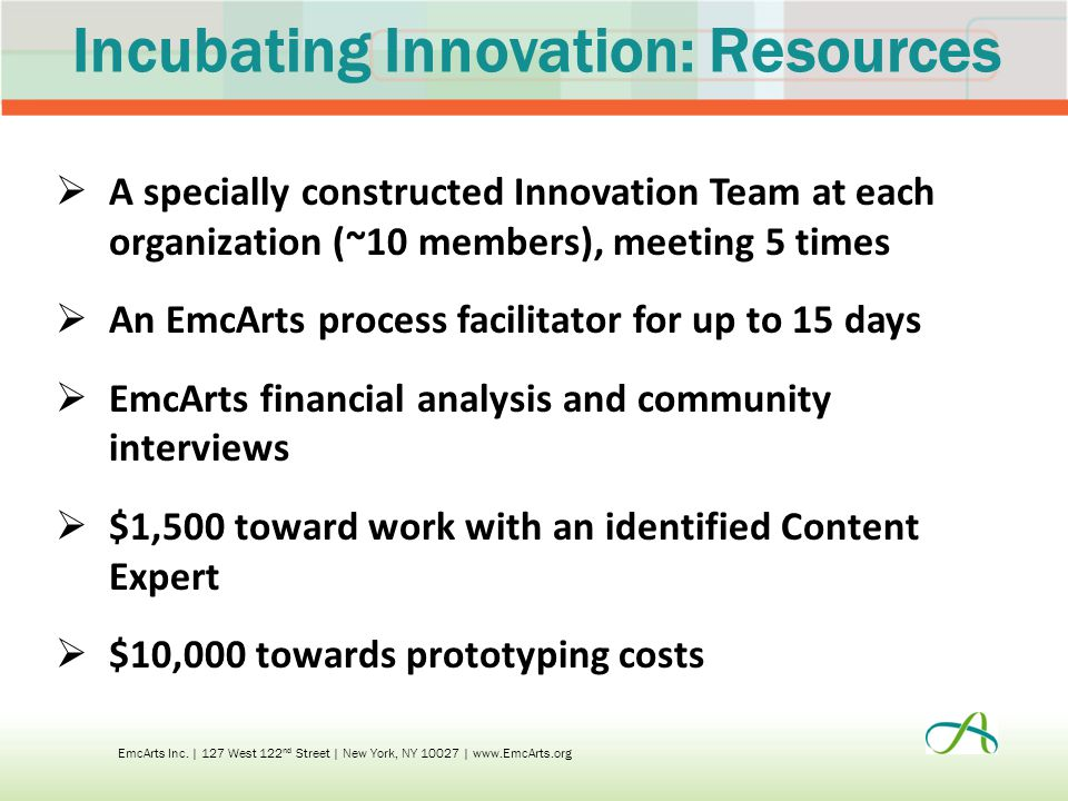 Incubating Innovation: Resources  A specially constructed Innovation Team at each organization (~10 members), meeting 5 times  An EmcArts process facilitator for up to 15 days  EmcArts financial analysis and community interviews  $1,500 toward work with an identified Content Expert  $10,000 towards prototyping costs EmcArts Inc.