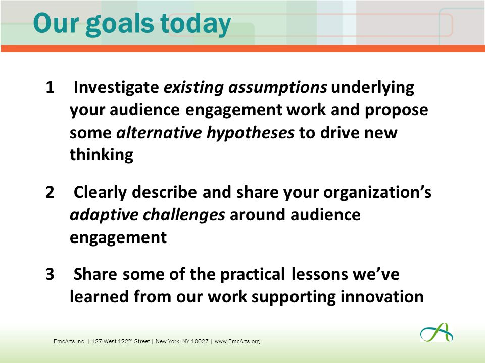 Our goals today 1 Investigate existing assumptions underlying your audience engagement work and propose some alternative hypotheses to drive new thinking 2 Clearly describe and share your organization's adaptive challenges around audience engagement 3 Share some of the practical lessons we've learned from our work supporting innovation EmcArts Inc.