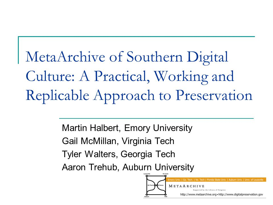 MetaArchive of Southern Digital Culture: A Practical, Working and Replicable Approach to Preservation Martin Halbert, Emory University Gail McMillan, Virginia Tech Tyler Walters, Georgia Tech Aaron Trehub, Auburn University