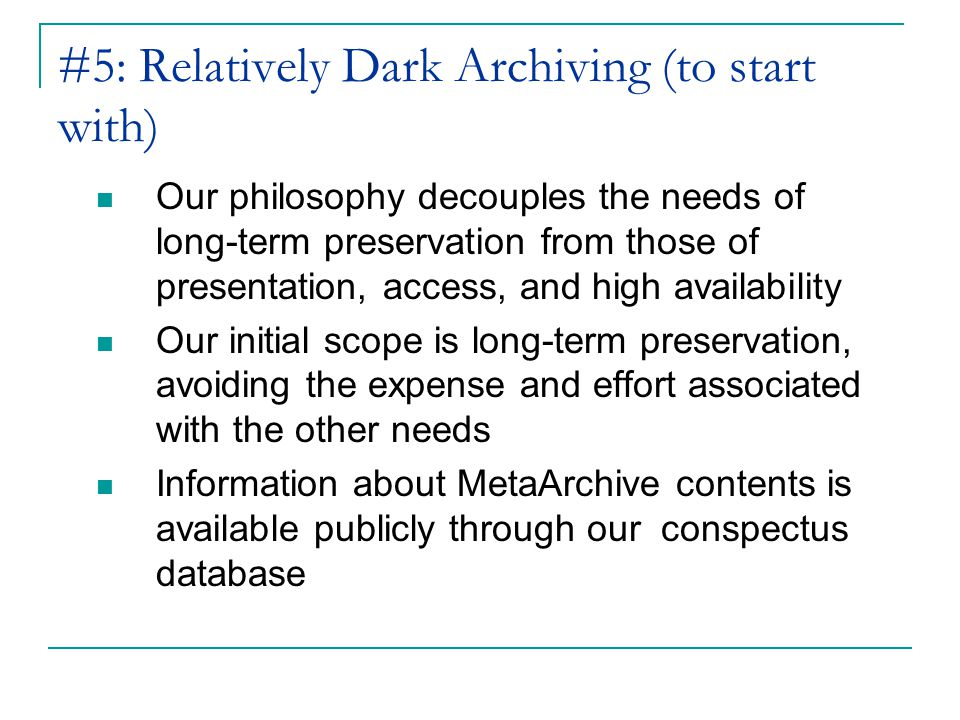#5: Relatively Dark Archiving (to start with) Our philosophy decouples the needs of long-term preservation from those of presentation, access, and high availability Our initial scope is long-term preservation, avoiding the expense and effort associated with the other needs Information about MetaArchive contents is available publicly through our conspectus database