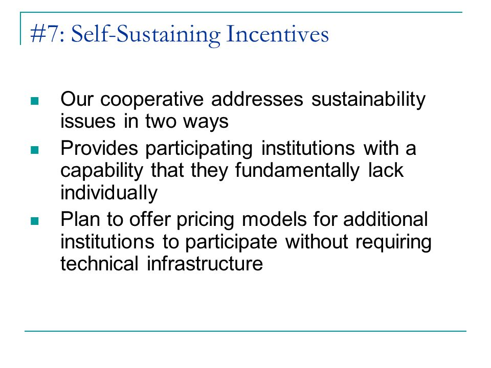 #7: Self-Sustaining Incentives Our cooperative addresses sustainability issues in two ways Provides participating institutions with a capability that they fundamentally lack individually Plan to offer pricing models for additional institutions to participate without requiring technical infrastructure