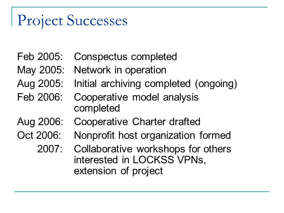 Project Successes Feb 2005: Conspectus completed May 2005: Network in operation Aug 2005: Initial archiving completed (ongoing) Feb 2006: Cooperative model analysis completed Aug 2006: Cooperative Charter drafted Oct 2006:Nonprofit host organization formed 2007: Collaborative workshops for others interested in LOCKSS VPNs, extension of project
