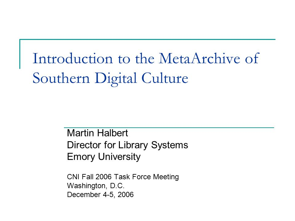 Introduction to the MetaArchive of Southern Digital Culture Martin Halbert Director for Library Systems Emory University CNI Fall 2006 Task Force Meeting Washington, D.C.