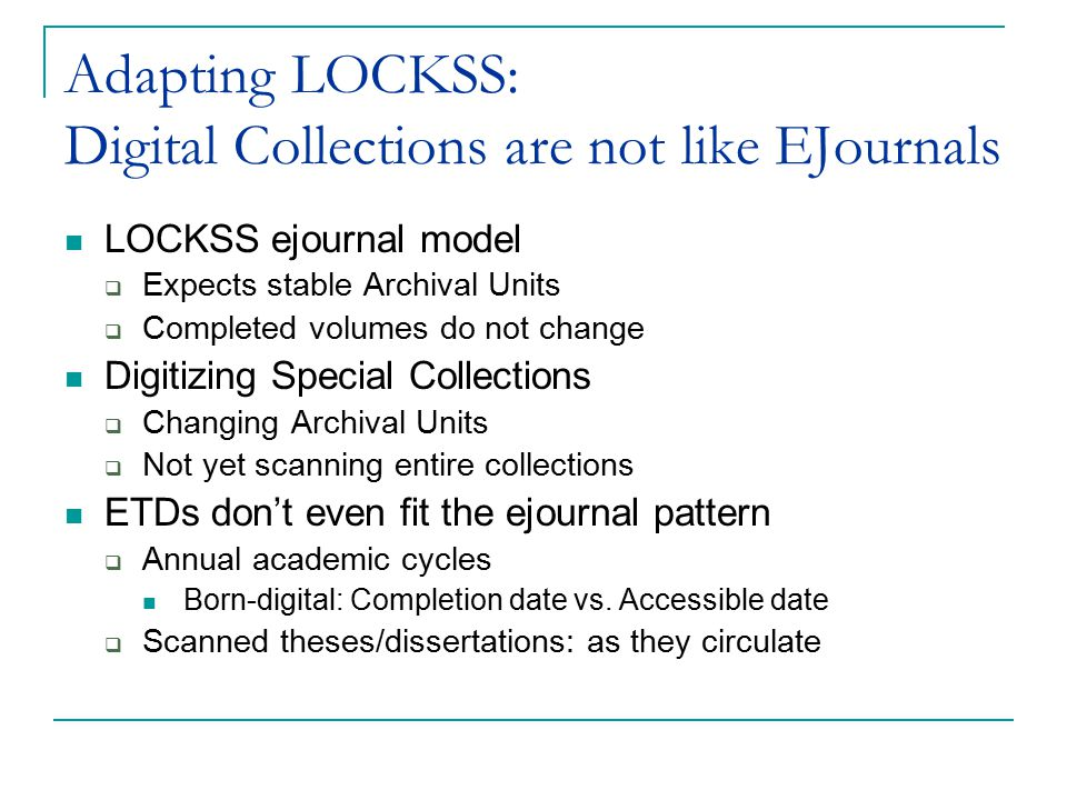 Adapting LOCKSS: Digital Collections are not like EJournals LOCKSS ejournal model  Expects stable Archival Units  Completed volumes do not change Digitizing Special Collections  Changing Archival Units  Not yet scanning entire collections ETDs don't even fit the ejournal pattern  Annual academic cycles Born-digital: Completion date vs.