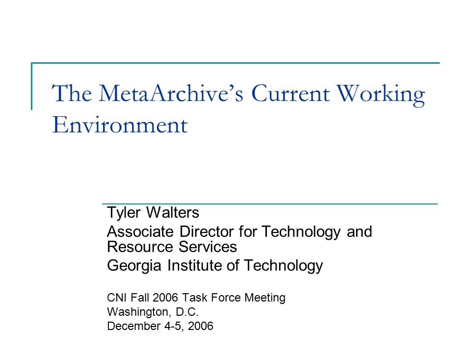 The MetaArchive's Current Working Environment Tyler Walters Associate Director for Technology and Resource Services Georgia Institute of Technology CNI Fall 2006 Task Force Meeting Washington, D.C.