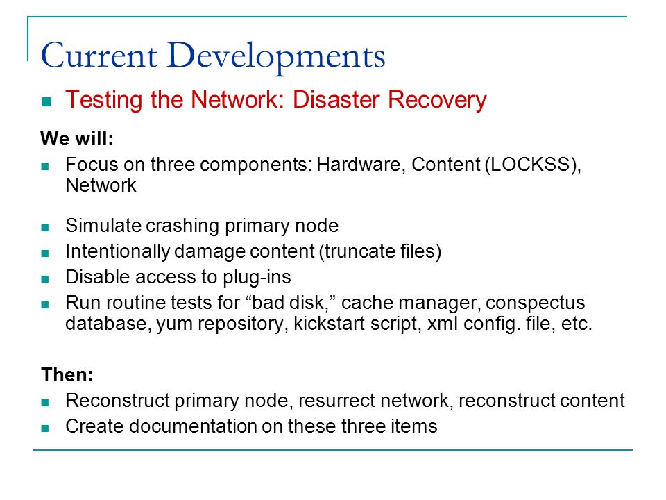 Current Developments Testing the Network: Disaster Recovery We will: Focus on three components: Hardware, Content (LOCKSS), Network Simulate crashing primary node Intentionally damage content (truncate files) Disable access to plug-ins Run routine tests for bad disk, cache manager, conspectus database, yum repository, kickstart script, xml config.