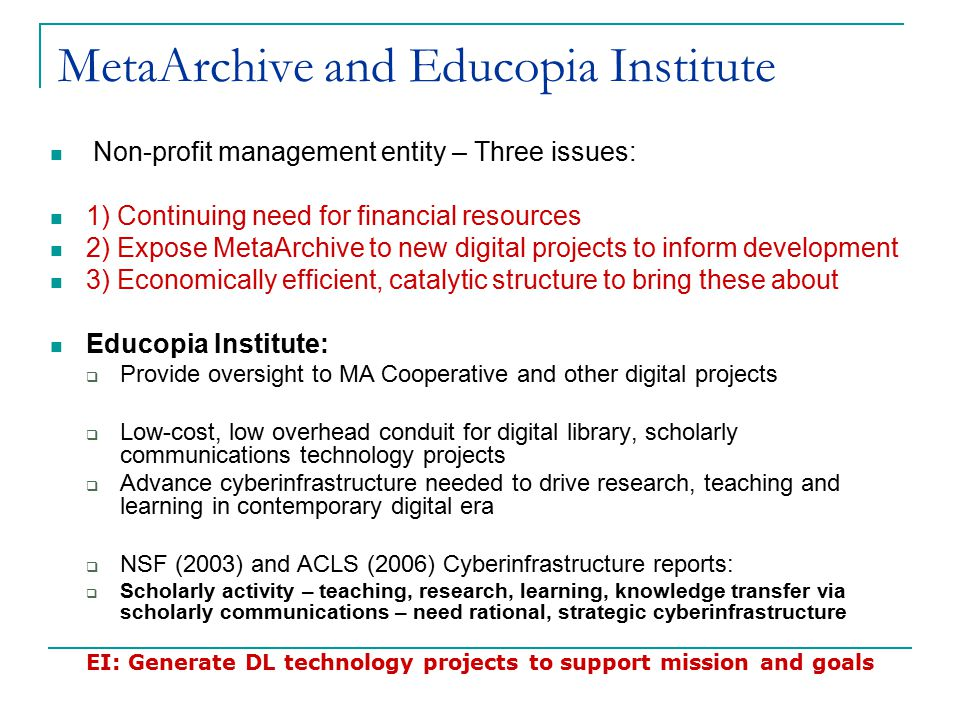 MetaArchive and Educopia Institute Non-profit management entity – Three issues: 1) Continuing need for financial resources 2) Expose MetaArchive to new digital projects to inform development 3) Economically efficient, catalytic structure to bring these about Educopia Institute:  Provide oversight to MA Cooperative and other digital projects  Low-cost, low overhead conduit for digital library, scholarly communications technology projects  Advance cyberinfrastructure needed to drive research, teaching and learning in contemporary digital era  NSF (2003) and ACLS (2006) Cyberinfrastructure reports:  Scholarly activity – teaching, research, learning, knowledge transfer via scholarly communications – need rational, strategic cyberinfrastructure EI: Generate DL technology projects to support mission and goals