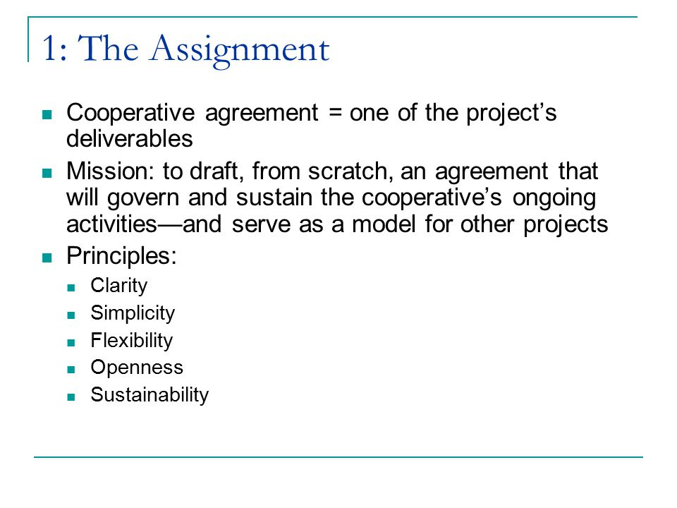1: The Assignment Cooperative agreement = one of the project's deliverables Mission: to draft, from scratch, an agreement that will govern and sustain the cooperative's ongoing activities—and serve as a model for other projects Principles: Clarity Simplicity Flexibility Openness Sustainability