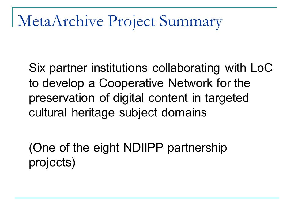 MetaArchive Project Summary Six partner institutions collaborating with LoC to develop a Cooperative Network for the preservation of digital content in targeted cultural heritage subject domains (One of the eight NDIIPP partnership projects)