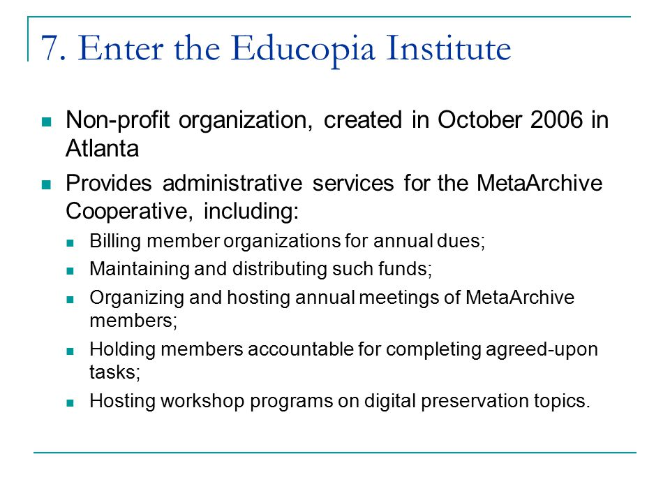 7. Enter the Educopia Institute Non-profit organization, created in October 2006 in Atlanta Provides administrative services for the MetaArchive Coope