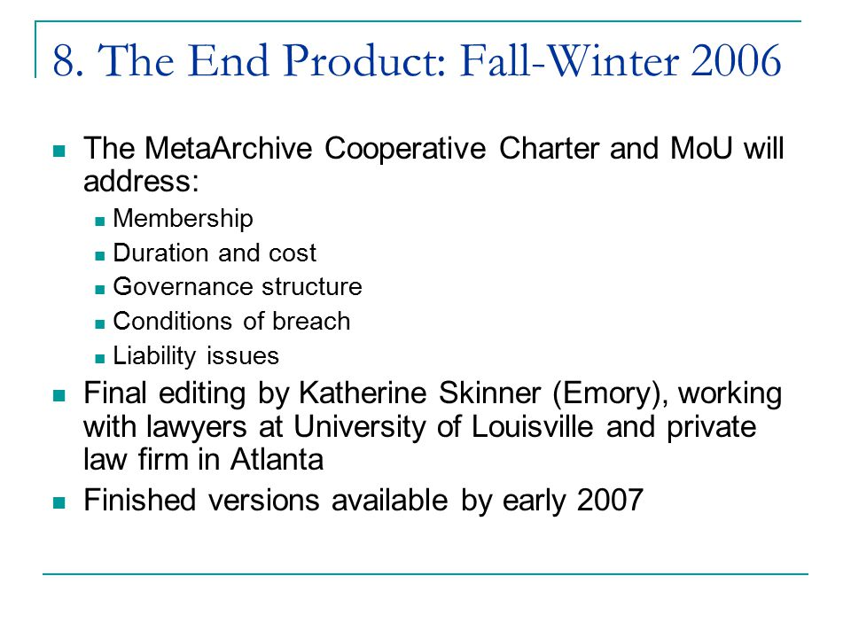 8. The End Product: Fall-Winter 2006 The MetaArchive Cooperative Charter and MoU will address: Membership Duration and cost Governance structure Condi