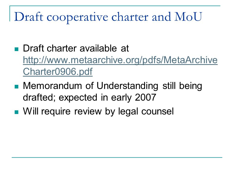 Draft cooperative charter and MoU Draft charter available at http://www.metaarchive.org/pdfs/MetaArchive Charter0906.pdf http://www.metaarchive.org/pdfs/MetaArchive Charter0906.pdf Memorandum of Understanding still being drafted; expected in early 2007 Will require review by legal counsel