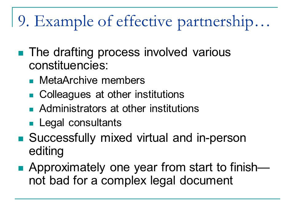 9. Example of effective partnership… The drafting process involved various constituencies: MetaArchive members Colleagues at other institutions Admini