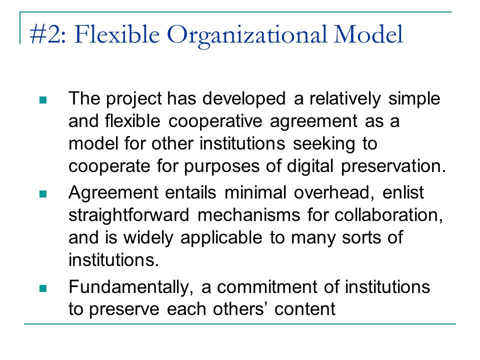 #2: Flexible Organizational Model The project has developed a relatively simple and flexible cooperative agreement as a model for other institutions seeking to cooperate for purposes of digital preservation.