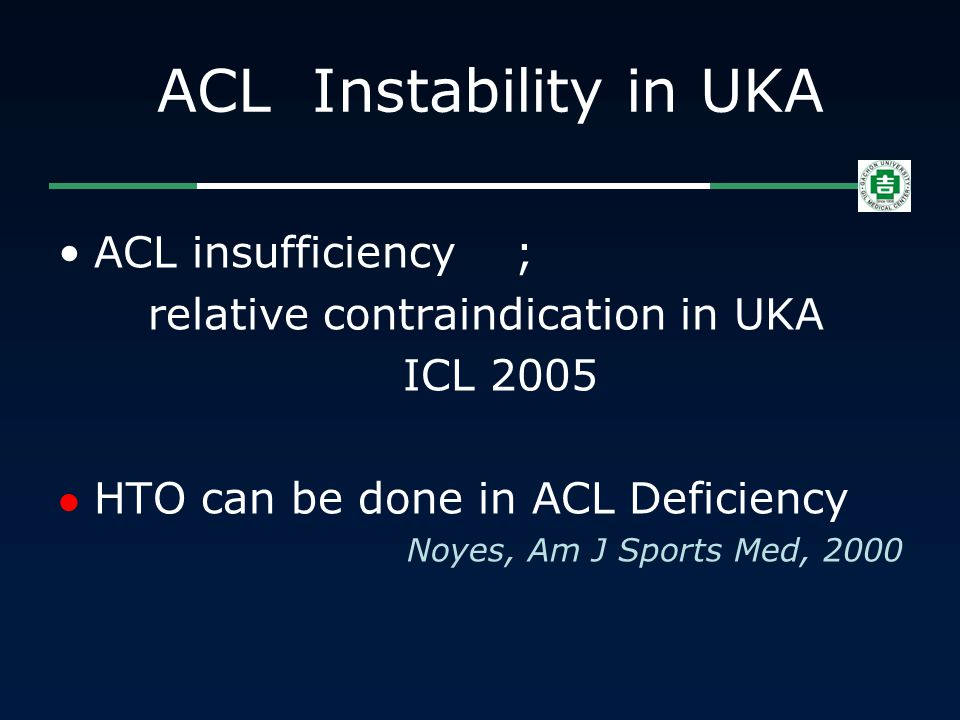 ACL Instability in UKA ACL insufficiency ; relative contraindication in UKA ICL 2005 HTO can be done in ACL Deficiency Noyes, Am J Sports Med, 2000