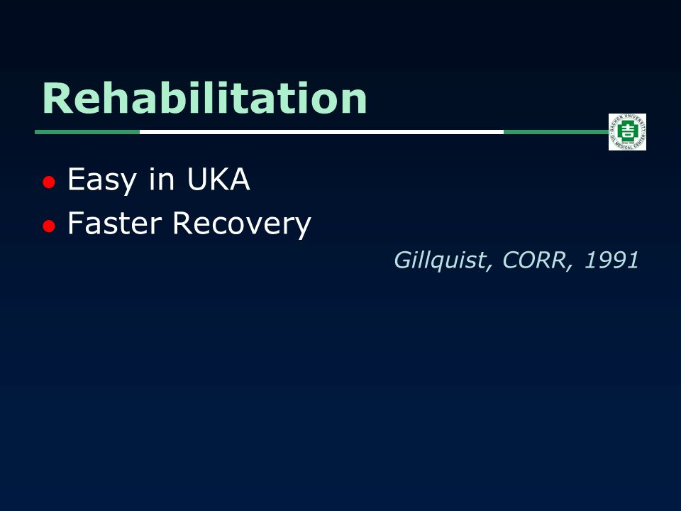 Easy in UKA Faster Recovery Gillquist, CORR, 1991 Rehabilitation