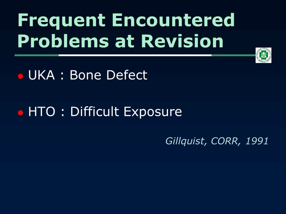 UKA : Bone Defect HTO : Difficult Exposure Gillquist, CORR, 1991 Frequent Encountered Problems at Revision