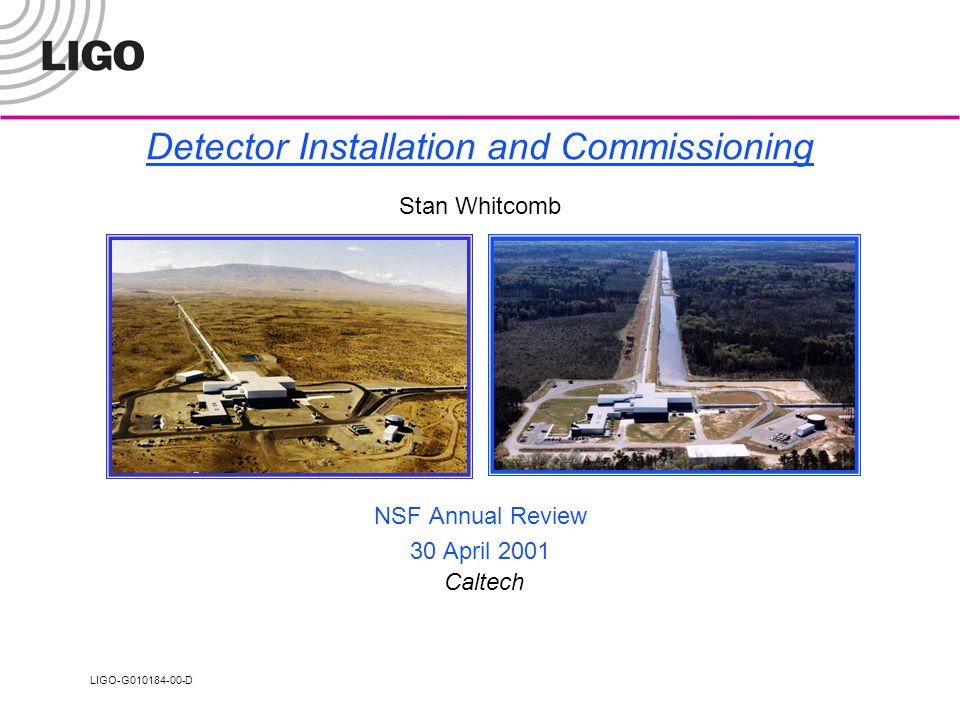 LIGO-G010184-00-D Detector Installation and Commissioning Stan Whitcomb NSF Annual Review 30 April 2001 Caltech
