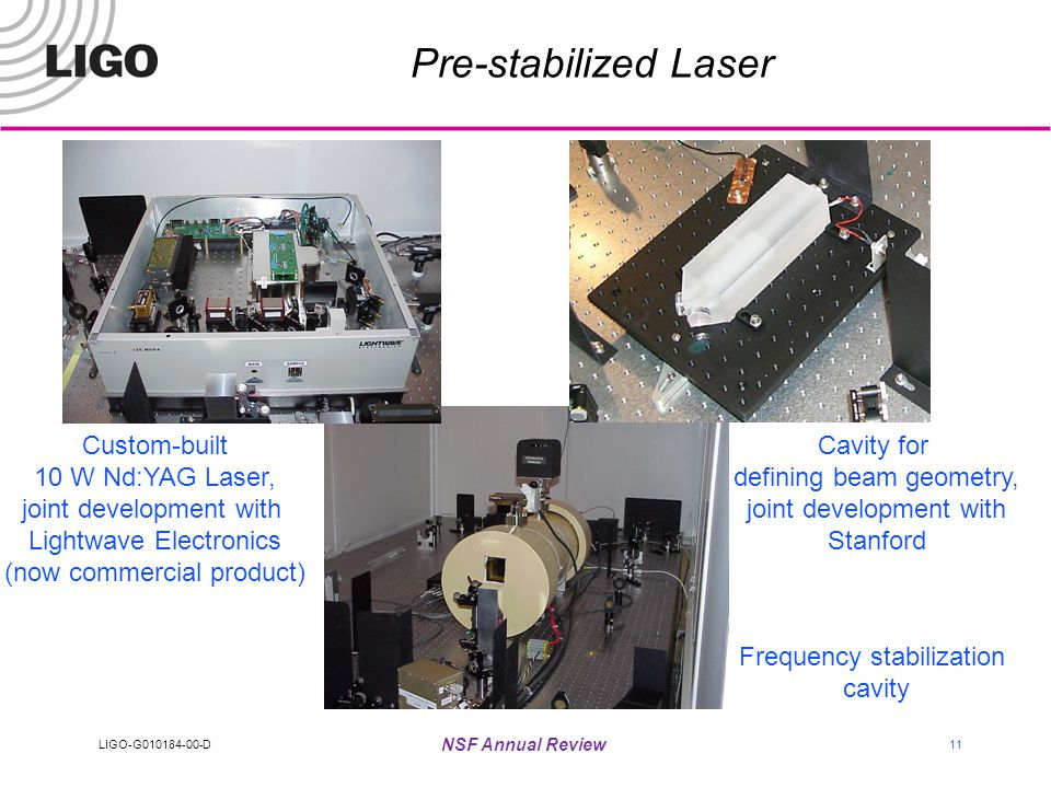 LIGO-G010184-00-D NSF Annual Review 11 Pre-stabilized Laser Custom-built 10 W Nd:YAG Laser, joint development with Lightwave Electronics (now commercial product) Frequency stabilization cavity Cavity for defining beam geometry, joint development with Stanford