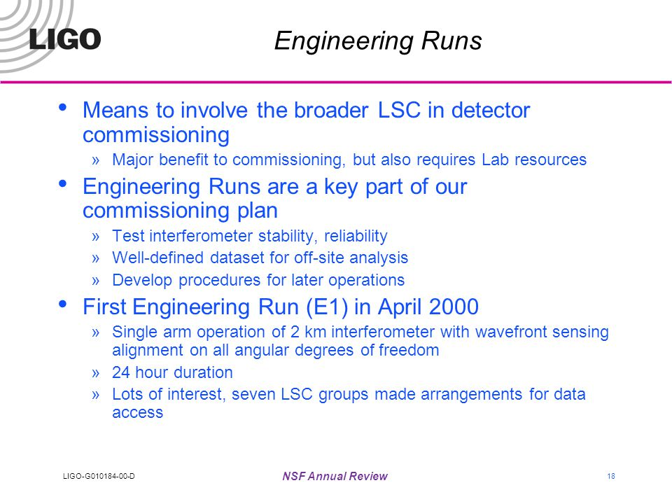 LIGO-G010184-00-D NSF Annual Review 18 Engineering Runs Means to involve the broader LSC in detector commissioning »Major benefit to commissioning, but also requires Lab resources Engineering Runs are a key part of our commissioning plan »Test interferometer stability, reliability »Well-defined dataset for off-site analysis »Develop procedures for later operations First Engineering Run (E1) in April 2000 »Single arm operation of 2 km interferometer with wavefront sensing alignment on all angular degrees of freedom »24 hour duration »Lots of interest, seven LSC groups made arrangements for data access
