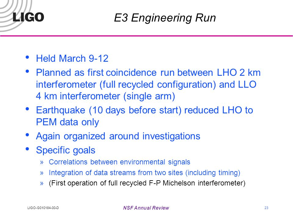 LIGO-G010184-00-D NSF Annual Review 23 E3 Engineering Run Held March 9-12 Planned as first coincidence run between LHO 2 km interferometer (full recycled configuration) and LLO 4 km interferometer (single arm) Earthquake (10 days before start) reduced LHO to PEM data only Again organized around investigations Specific goals »Correlations between environmental signals »Integration of data streams from two sites (including timing) »(First operation of full recycled F-P Michelson interferometer)