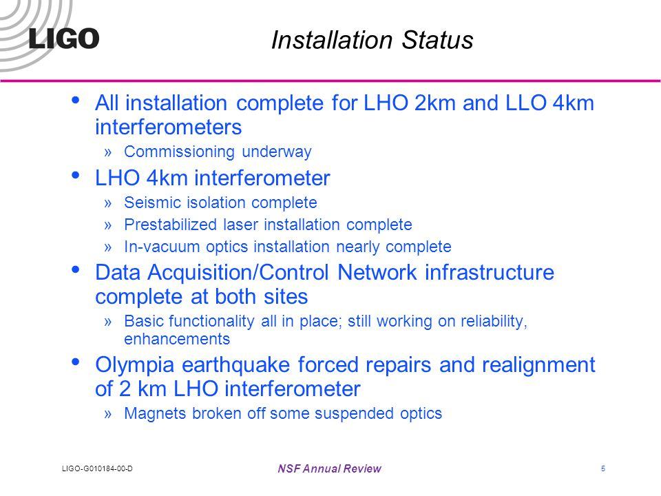 LIGO-G010184-00-D NSF Annual Review 5 Installation Status All installation complete for LHO 2km and LLO 4km interferometers »Commissioning underway LHO 4km interferometer »Seismic isolation complete »Prestabilized laser installation complete »In-vacuum optics installation nearly complete Data Acquisition/Control Network infrastructure complete at both sites »Basic functionality all in place; still working on reliability, enhancements Olympia earthquake forced repairs and realignment of 2 km LHO interferometer »Magnets broken off some suspended optics