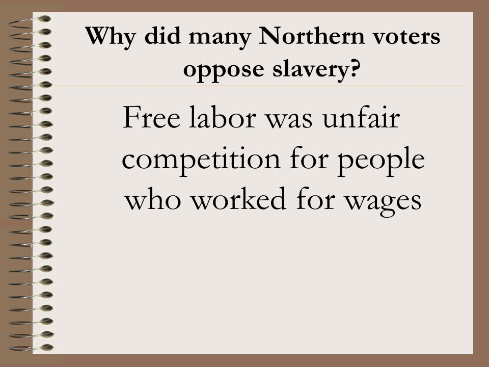 Why did many Northern voters oppose slavery? Free labor was unfair competition for people who worked for wages