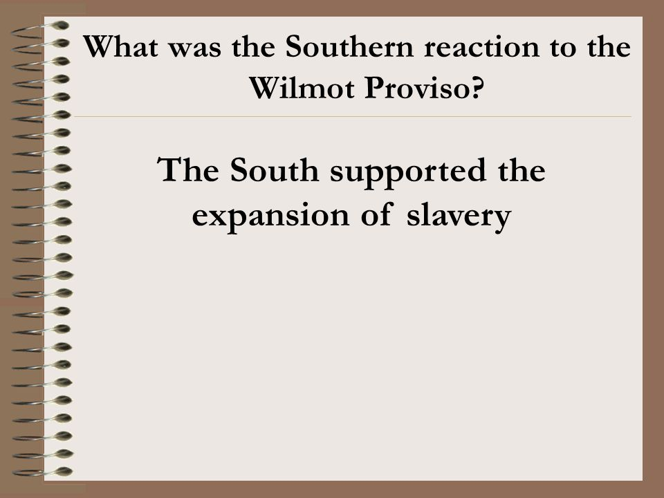 What was the Southern reaction to the Wilmot Proviso? The South supported the expansion of slavery